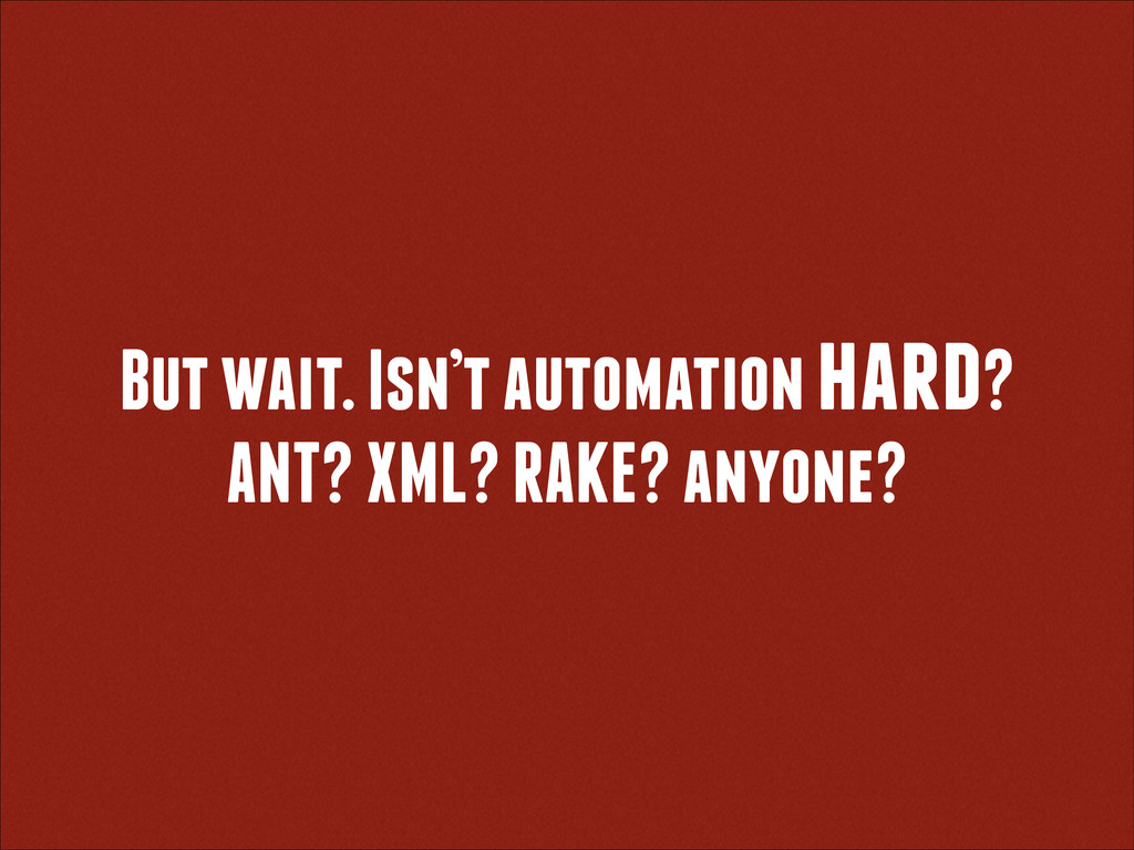 But wait. Isn't automation hard? ANT? XML? RAKE...