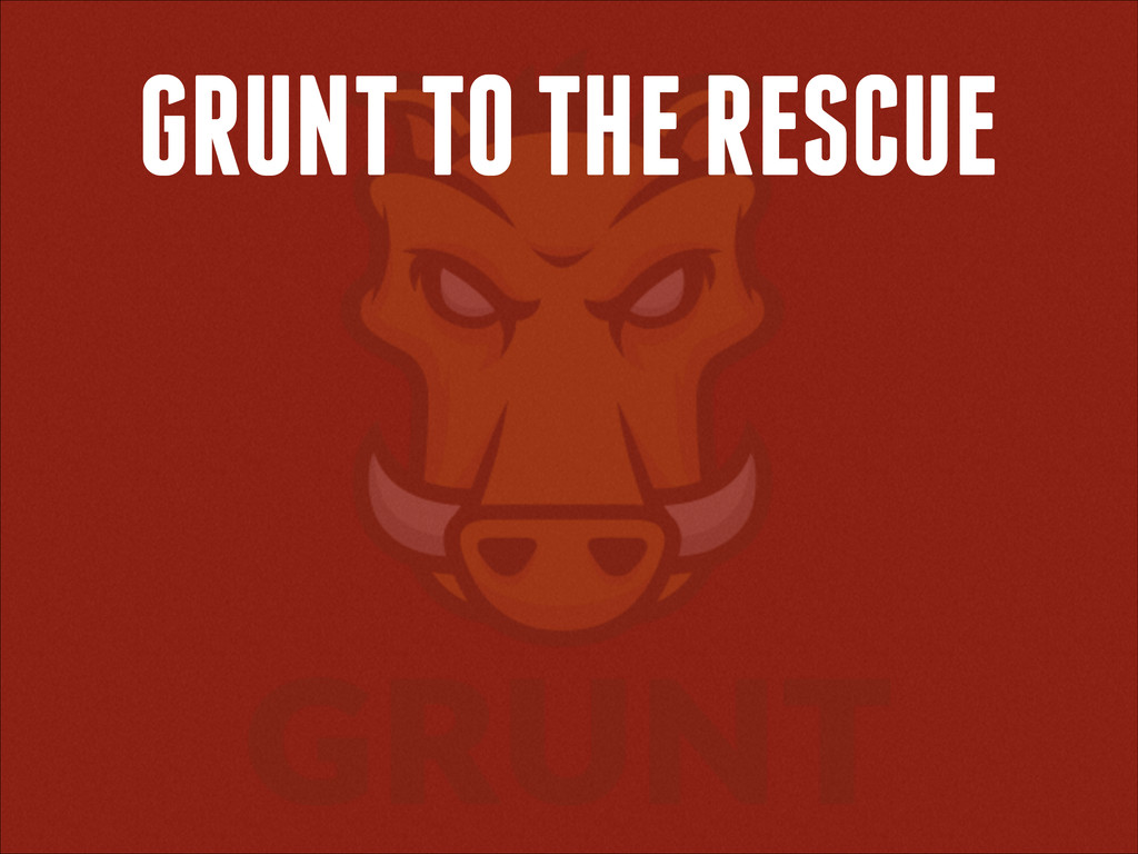 GRUNT TO THE RESCUE