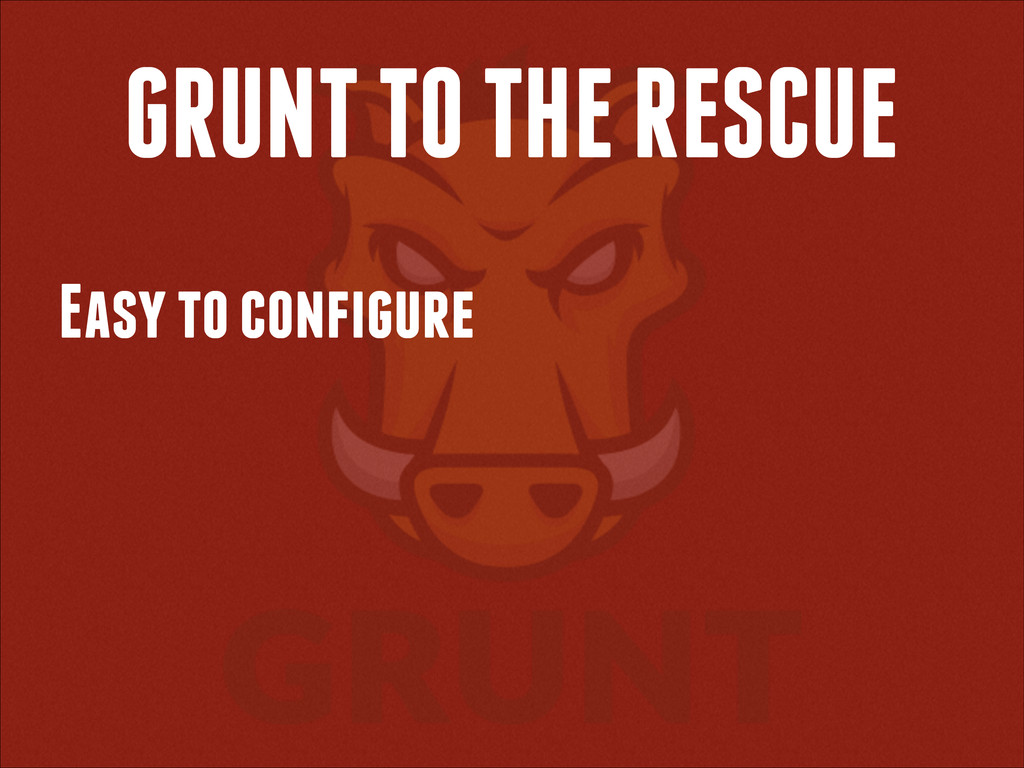 GRUNT TO THE RESCUE Easy to configure