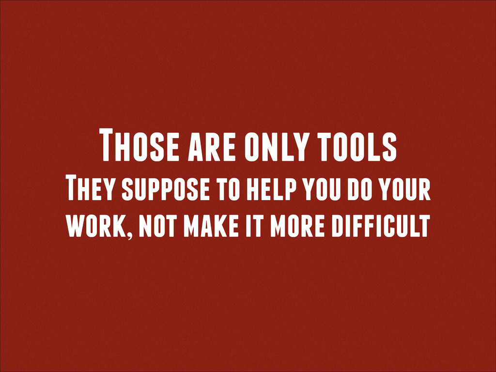 Those are only tools They suppose to help you d...