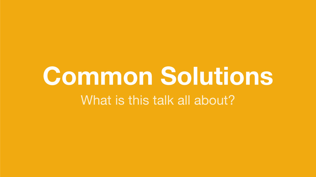 Common Solutions What is this talk all about?