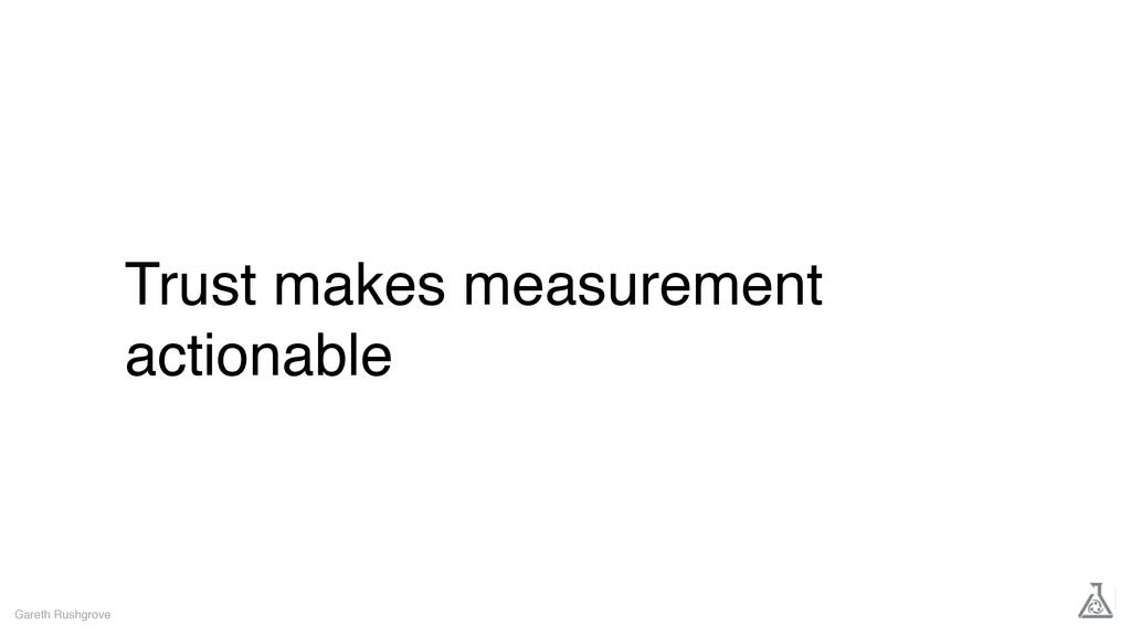 Trust makes measurement actionable Gareth Rushg...