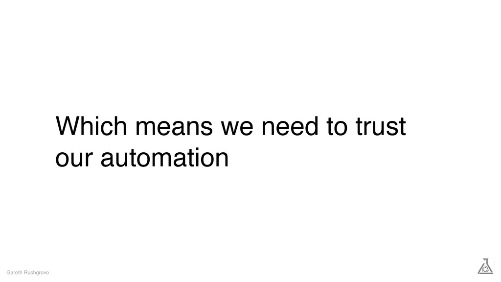 Which means we need to trust our automation Gar...