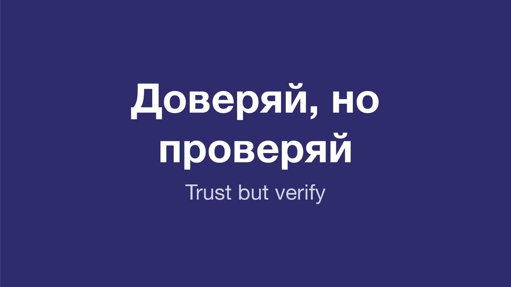 Доверяй, но проверяй Trust but verify