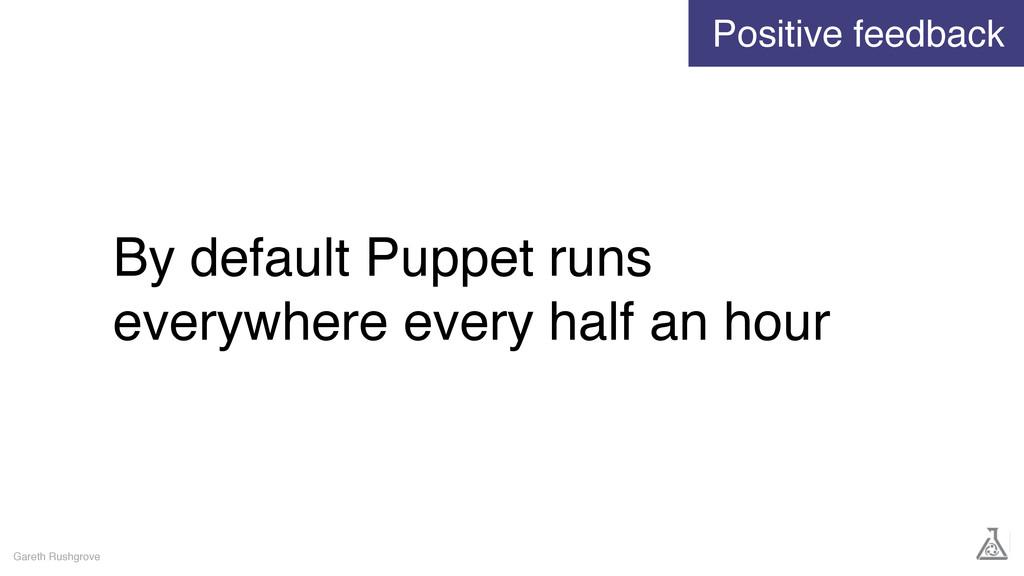 By default Puppet runs everywhere every half an...