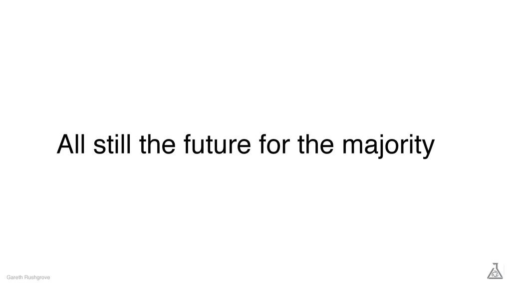 All still the future for the majority Gareth Ru...