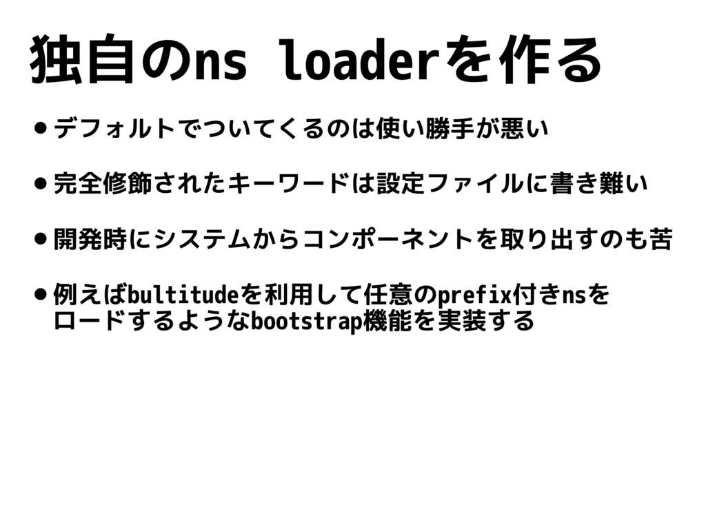 独自のns loaderを作る •デフォルトでついてくるのは使い勝手が悪い •完全修飾されたキ...