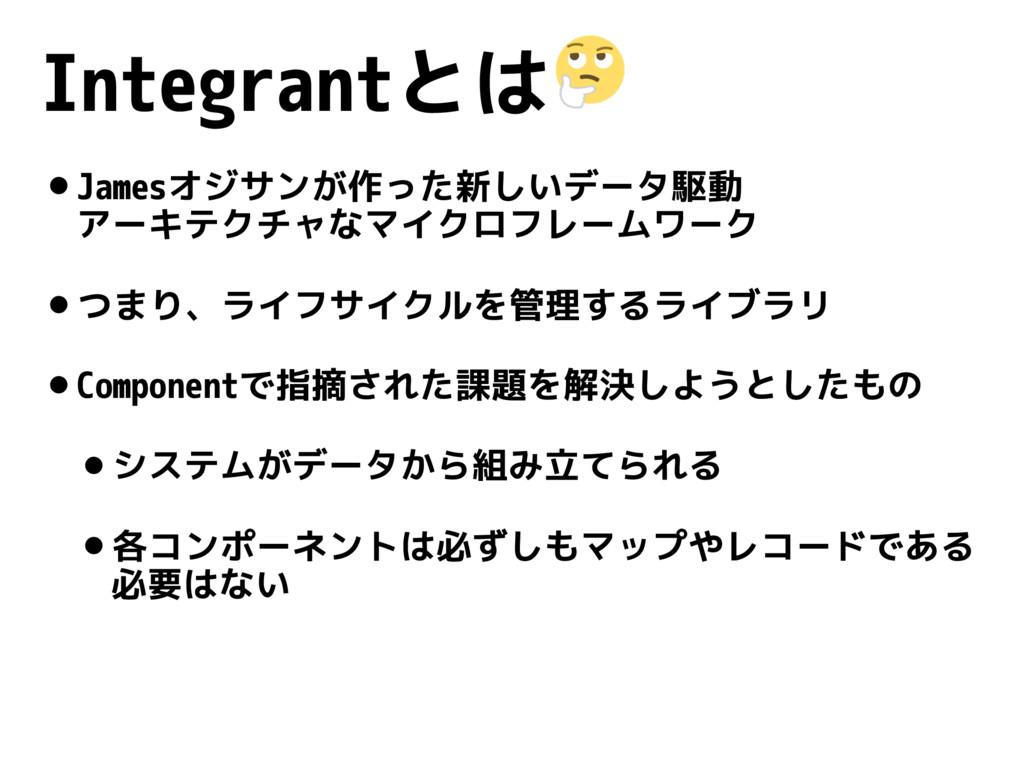Integrantとは •Jamesオジサンが作った新しいデータ駆動 アーキテクチャなマイク...