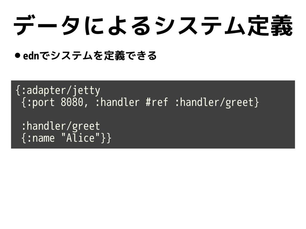 データによるシステム定義 •ednでシステムを定義できる {:adapter/jetty {:...