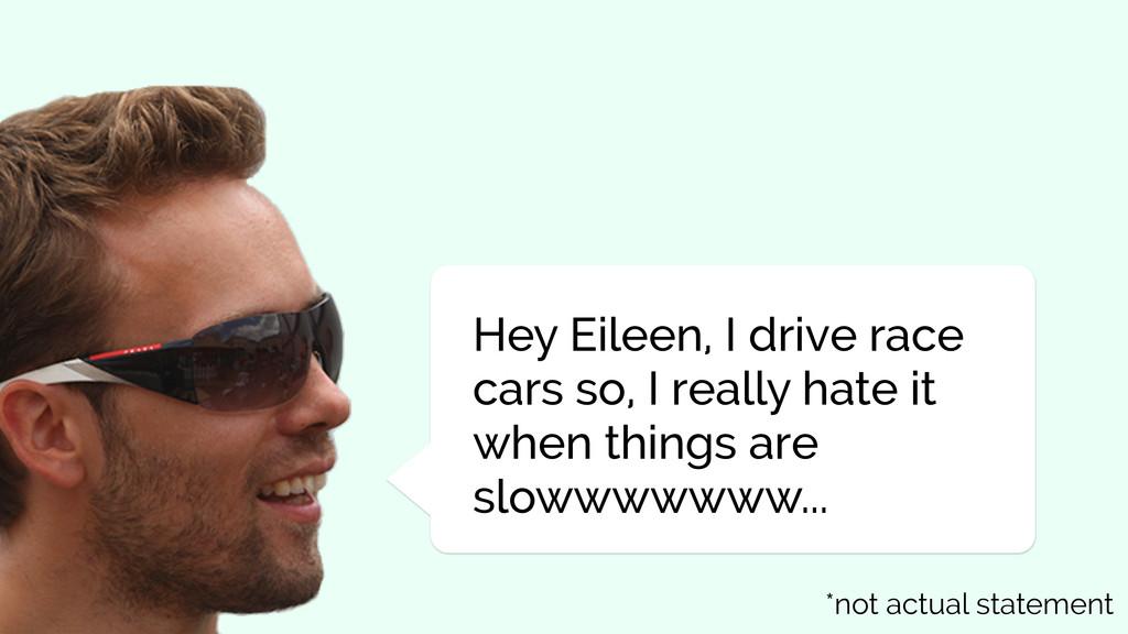 Hey Eileen, I drive race cars so, I really hate...