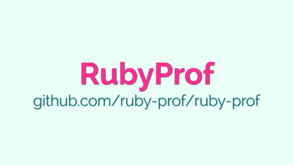RubyProf github.com/ruby-prof/ruby-prof