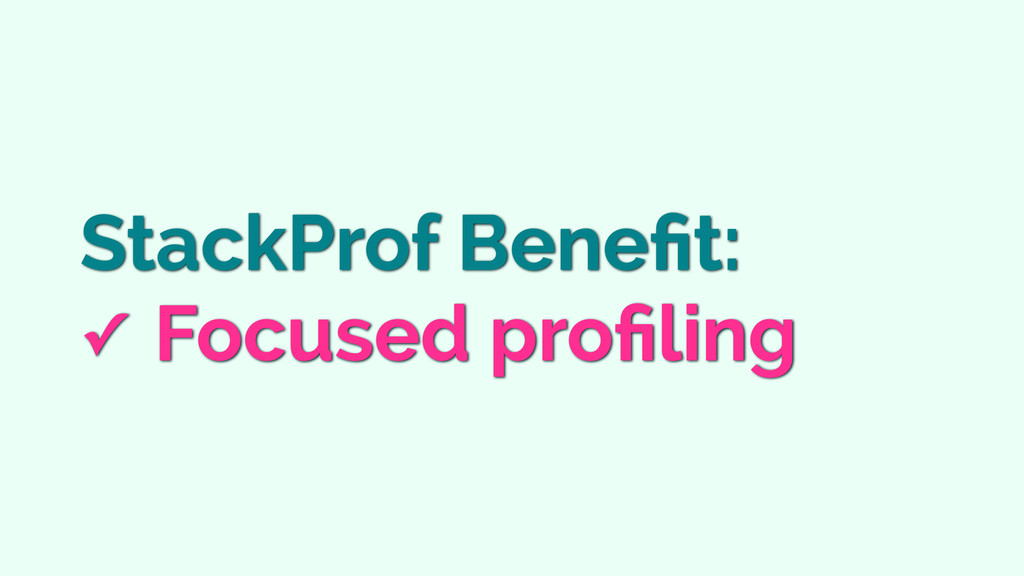 StackProf Benefit: ✓ Focused profiling