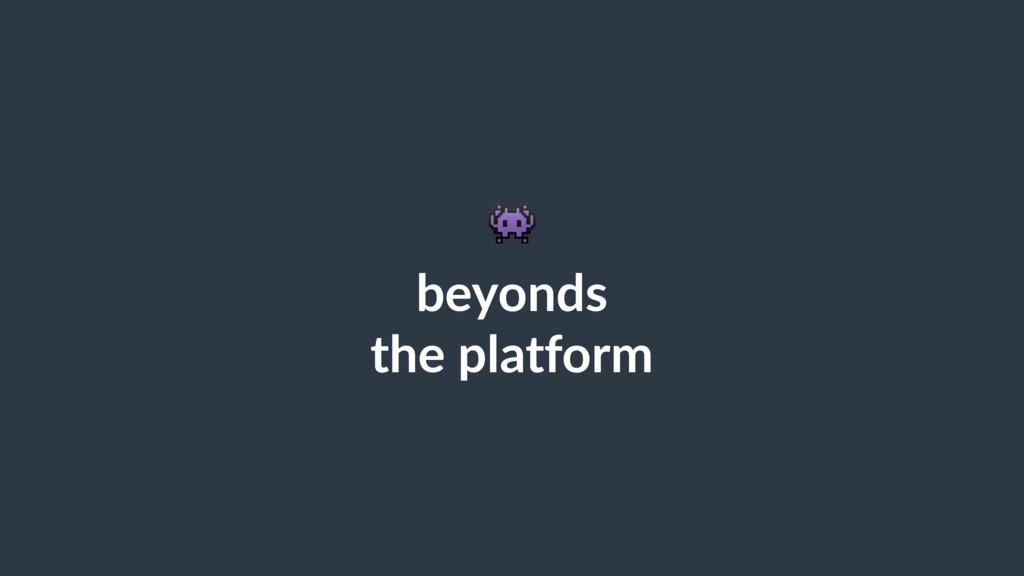 ! beyonds the platform