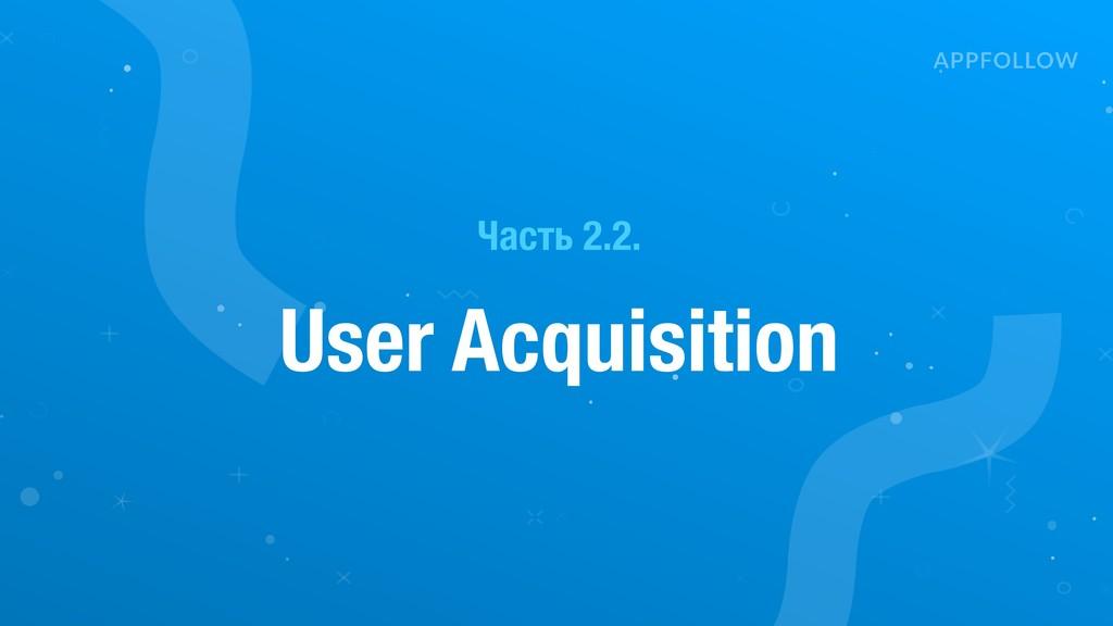 Часть 2.2. User Acquisition
