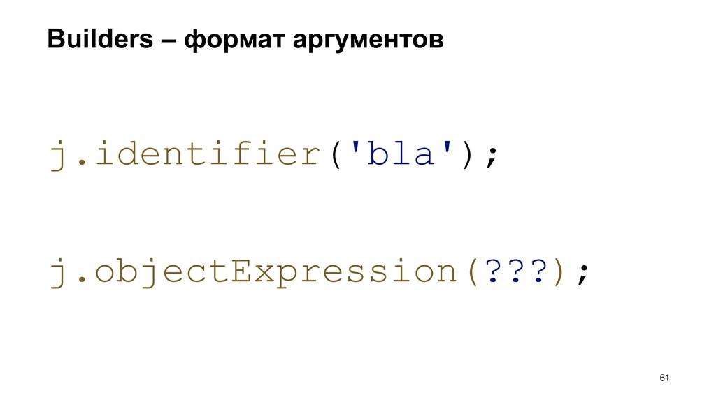 Builders – формат аргументов >61 j.identifier('...