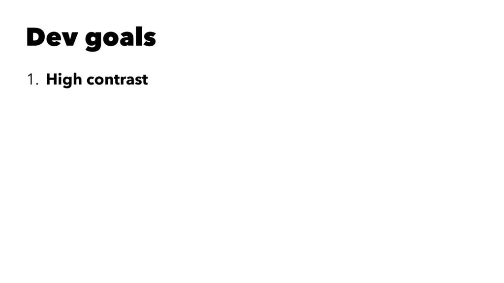 Dev goals 1. High contrast