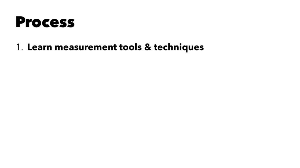 Process 1. Learn measurement tools & techniques