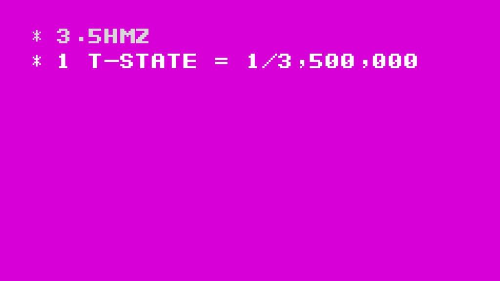 * 3.5Hmz * 1 t-state = 1/3,500,000