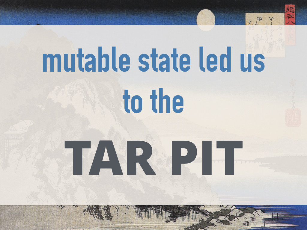 mutable state led us to the TAR PIT