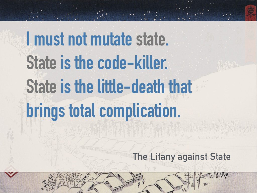 I must not mutate state. State is the code-kill...