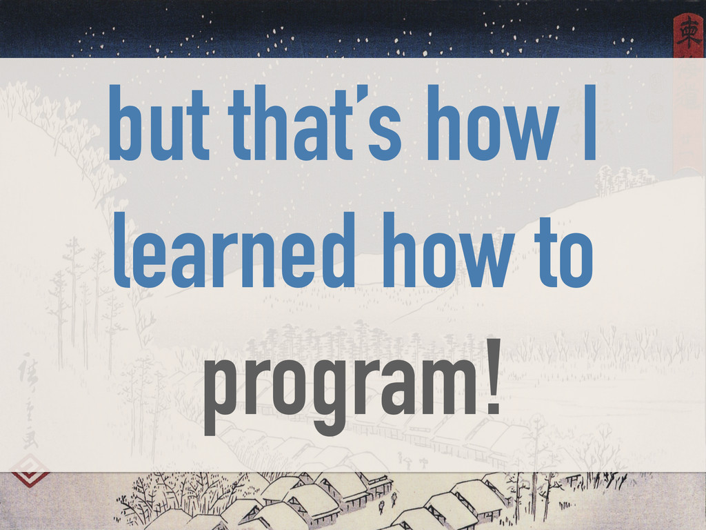 but that's how I learned how to program!