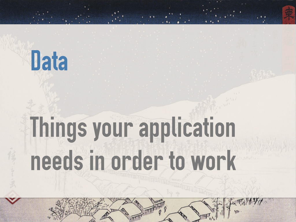 Data ! Things your application needs in order t...