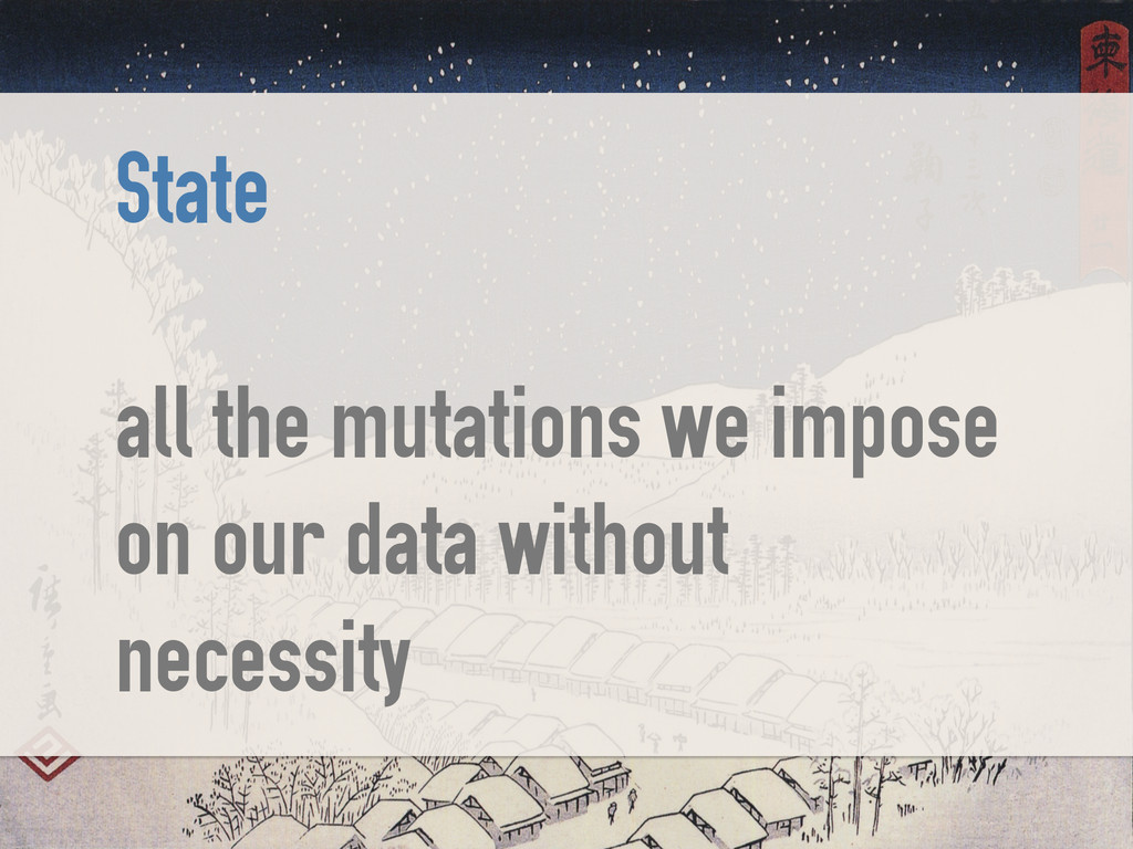 State ! all the mutations we impose on our data...
