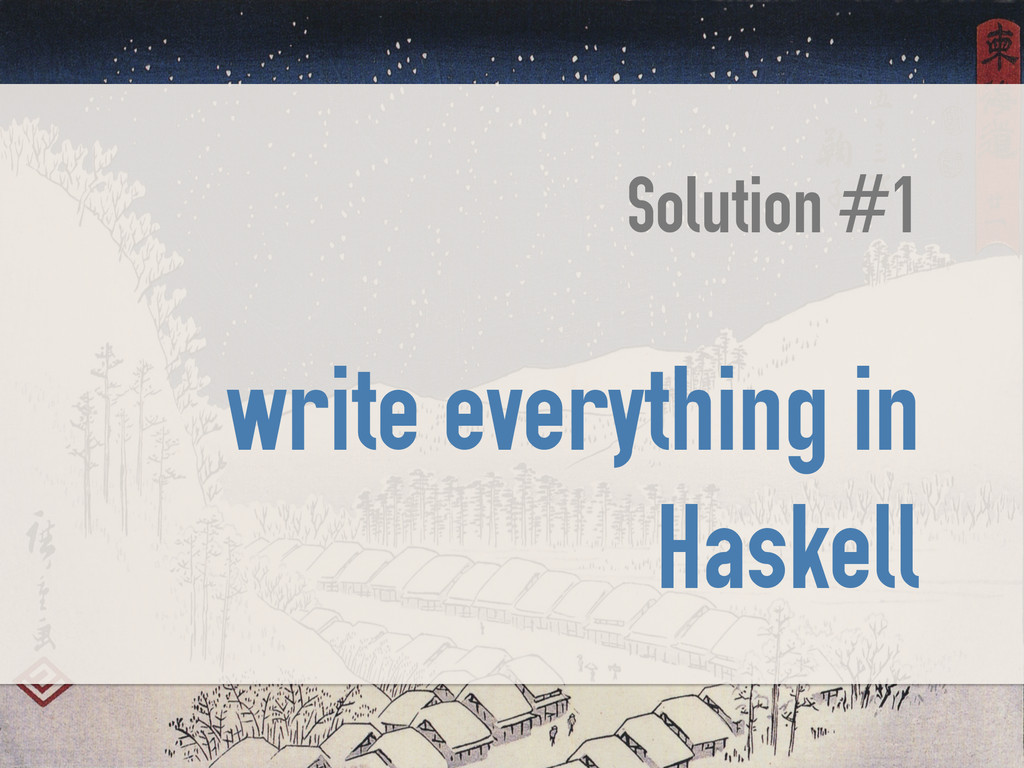 Solution #1 ! write everything in Haskell