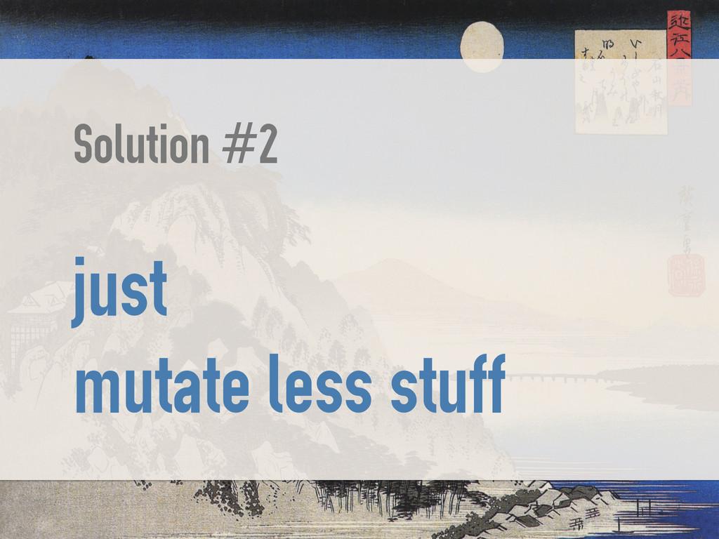 Solution #2 ! just mutate less stuff