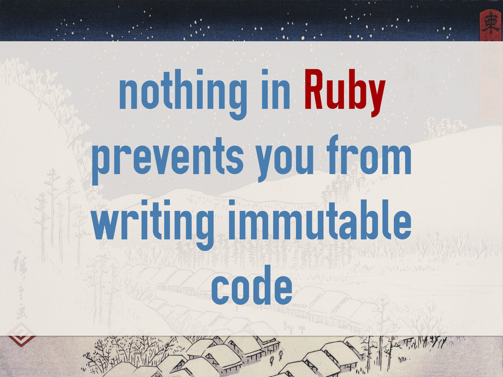 nothing in Ruby prevents you from writing immut...