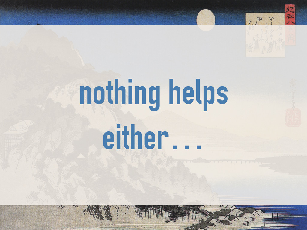 nothing helps either…