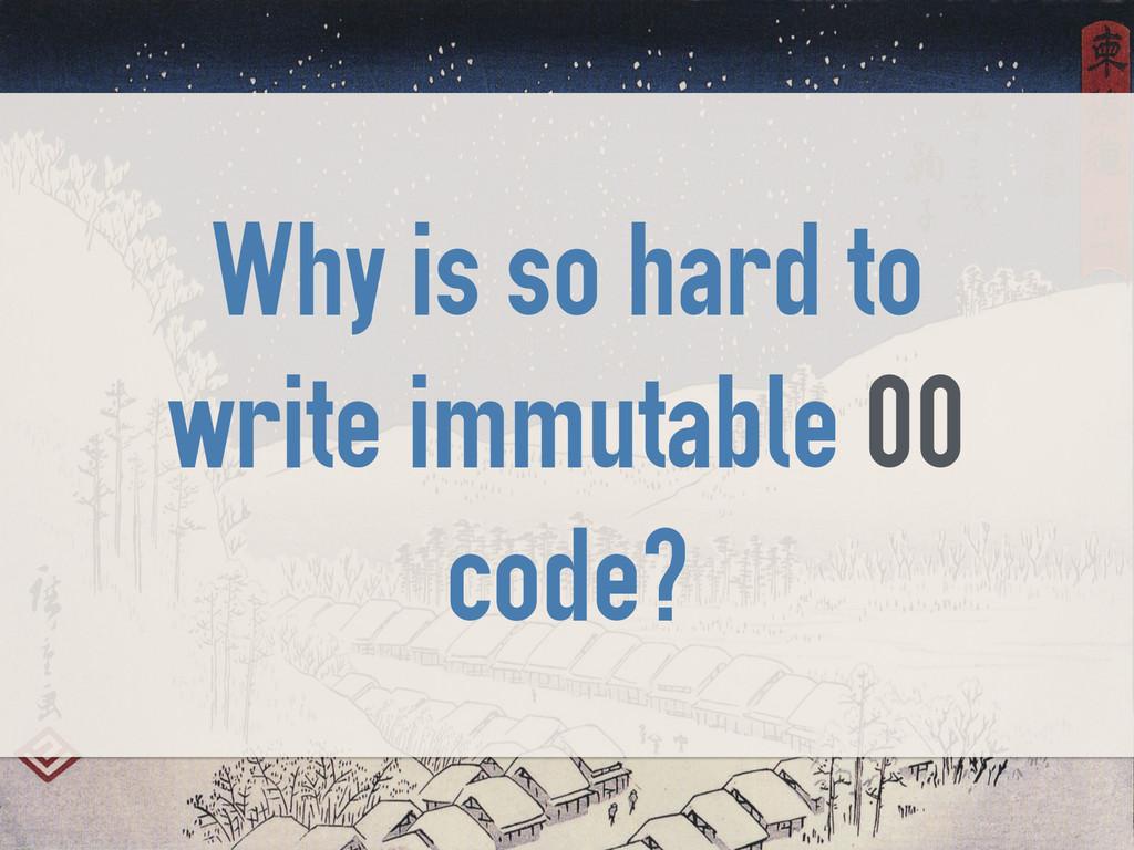 Why is so hard to write immutable OO code?