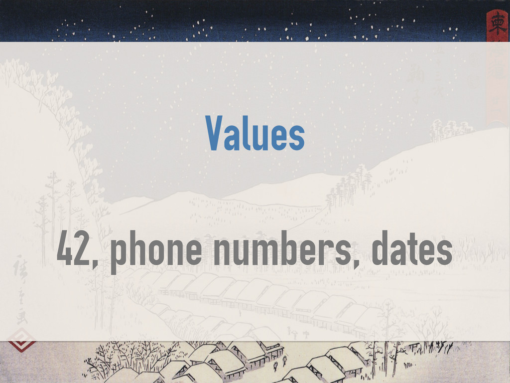 Values ! 42, phone numbers, dates
