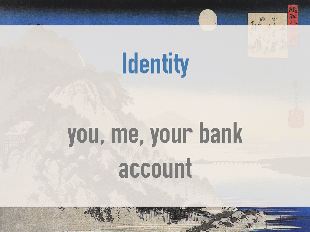 Identity ! you, me, your bank account