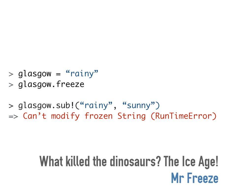 """> glasgow = """"rainy"""" > glasgow.freeze ! > glasgo..."""