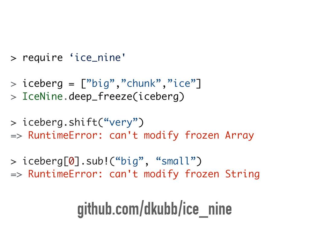 "> require 'ice_nine' ! > iceberg = [""big"",""chun..."