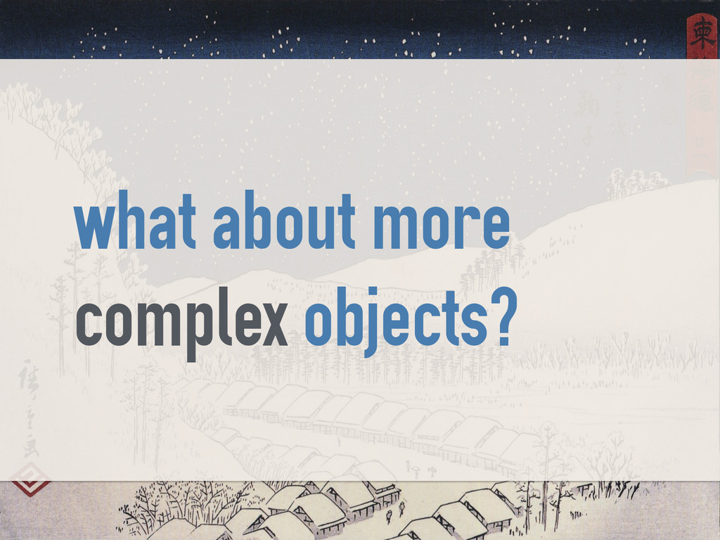 what about more complex objects?