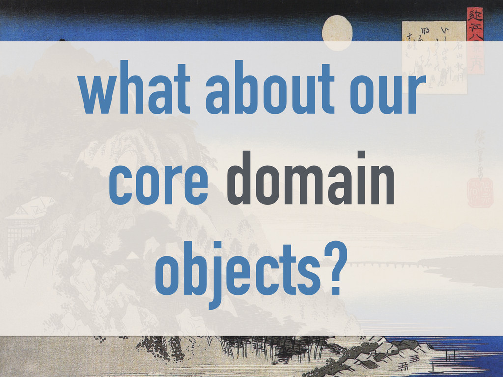 what about our core domain objects?