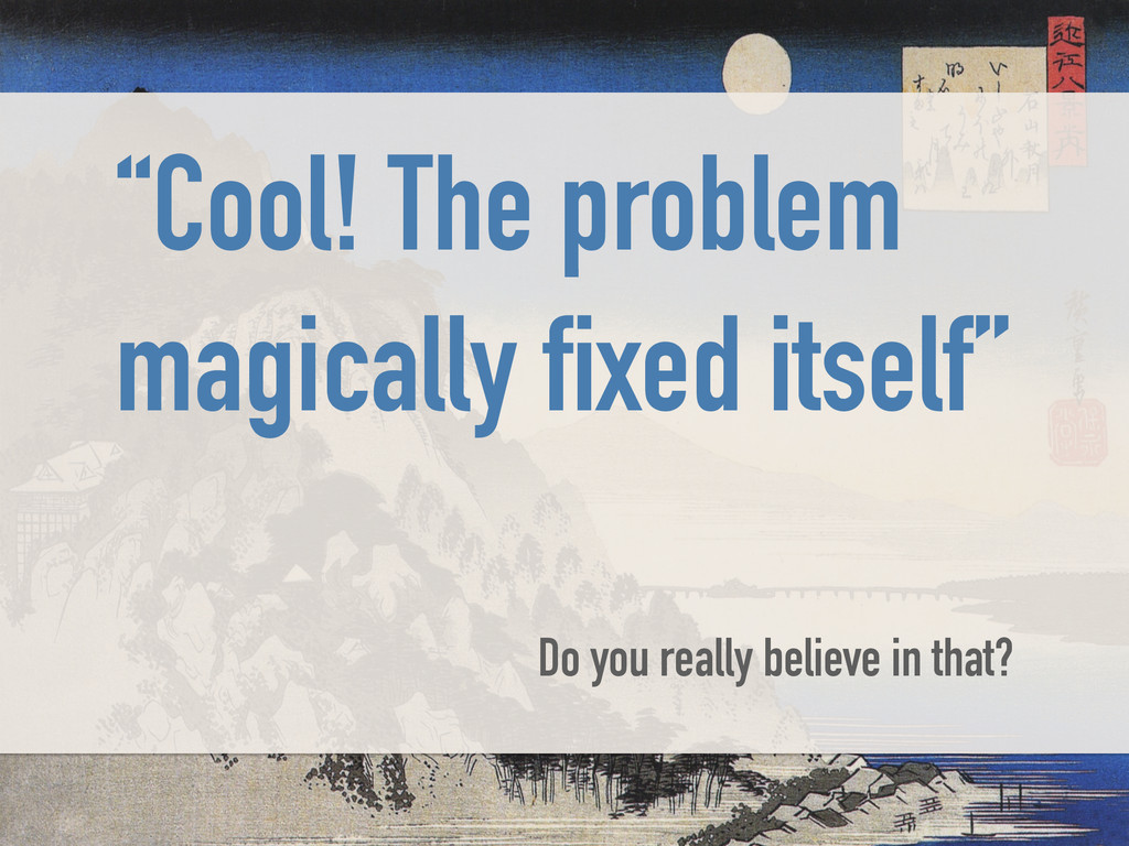 """""""Cool! The problem magically fixed itself"""" ! Do..."""
