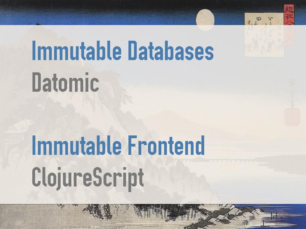 Immutable Databases Datomic ! Immutable Fronten...