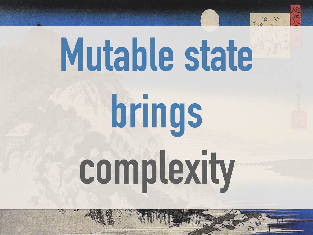 Mutable state brings complexity