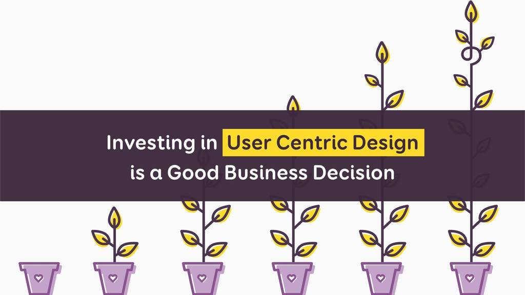 Investing in User Centric Design is a Good Busi...