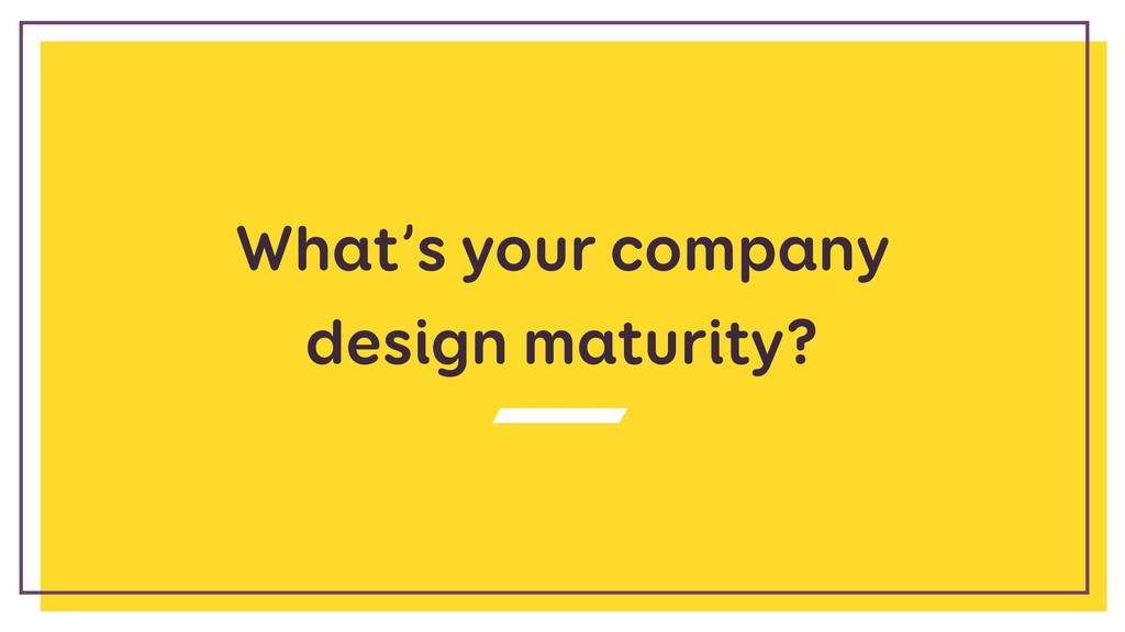 What's your company  design maturity?
