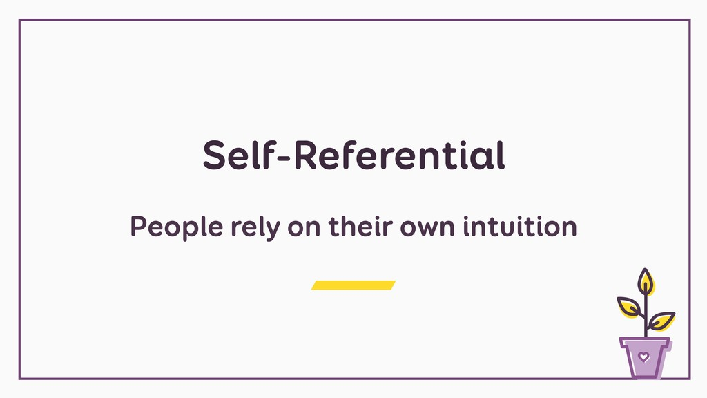 Self-Referential People rely on their own intui...