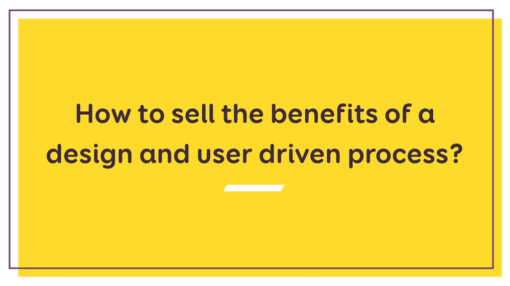 How to sell the benefits of a design and user d...