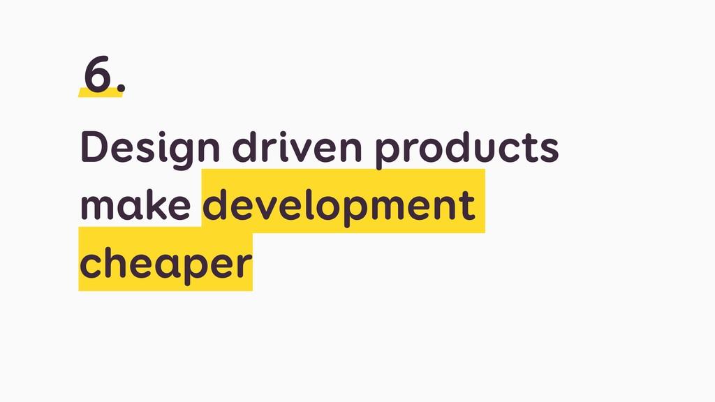 Design driven products make development cheaper...