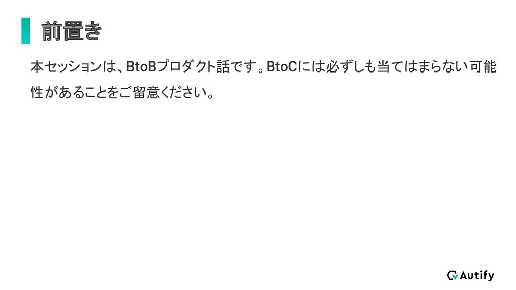 前置き 本セッションは、BtoBプロダクト話です。BtoCには必ずしも当てはまらない可能 性が...