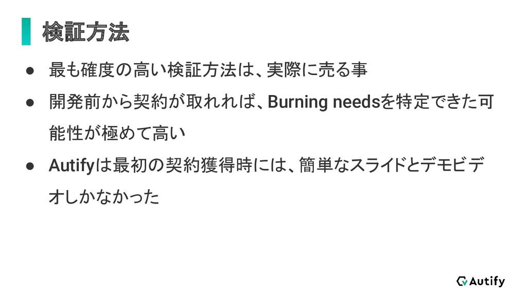 検証方法 ● 最も確度の高い検証方法は、実際に売る事 ● 開発前から契約が取れれば、Burni...