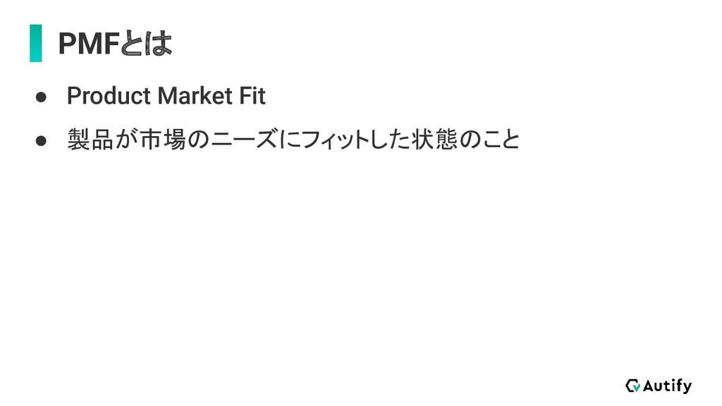 PMFとは ● Product Market Fit ● 製品が市場のニーズにフィットした状態...