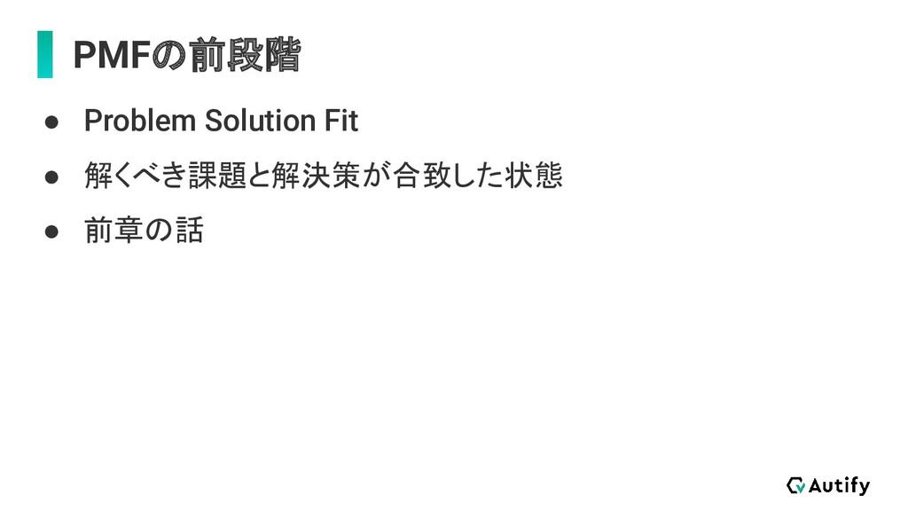 PMFの前段階 ● Problem Solution Fit ● 解くべき課題と解決策が合致し...